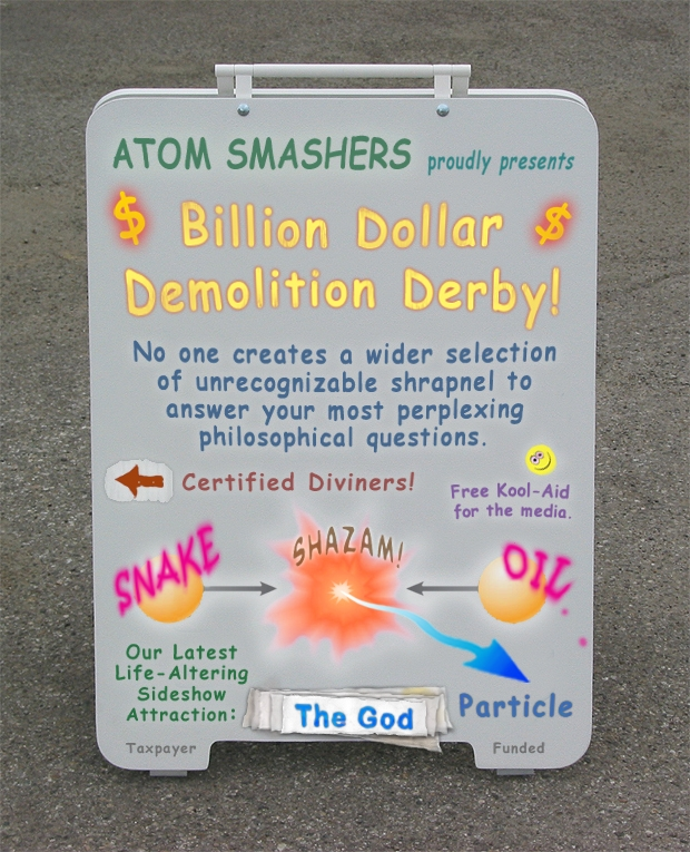 Atom Smashers proudly presents Billion Dollar Demolition Derby. No one offers a wider selection of unrecognizable shrapnel to answer your most perplexing philosophical questions.